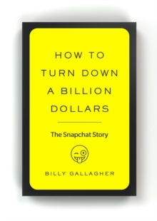 How to Turn Down a Billion Dollars : The Snapchat Story, Paperback / softback Book