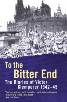 To The Bitter End : The Diaries of Victor Klemperer 1942-45, Paperback / softback Book