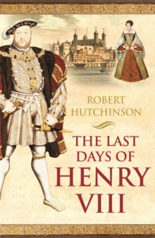 The Last Days of Henry VIII : Conspiracy, Treason and Heresy at the Court of the Dying Tyrant, Paperback Book