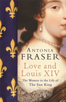 Love and Louis XIV : The Women in the Life of the Sun King, Paperback Book