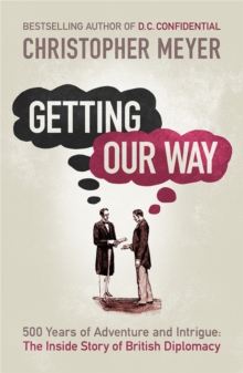 Getting Our Way : 500 Years of Adventure and Intrigue: The Inside Story of British Diplomacy, Paperback Book