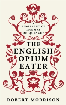 The English Opium-Eater : A Biography of Thomas De Quincey, Paperback Book