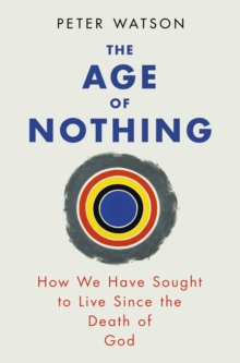 The Age of Nothing : How We Have Sought To Live Since The Death of God, Paperback / softback Book