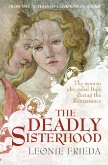 The Deadly Sisterhood : A story of Women, Power and Intrigue in the Italian Renaissance, Paperback / softback Book