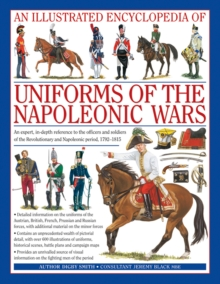 An Illustrated Encyclopedia of Uniforms of the Napoleonic Wars : Detailed Information on the Unifroms of the Austrian, British, French, Prussian and Russian Forces, with Additional Material on the Min, Hardback Book