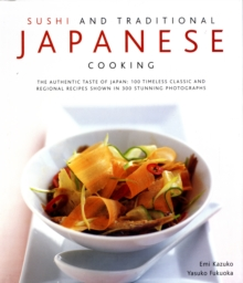 Sushi and Traditional Japanese Cooking : The Authentic Taste of Japan - 150 Timeless Classics and Regional Recipes Shown in 200 Stunning Photographs, Hardback Book