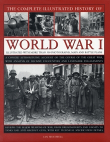 The Complete Illustrated History of World War One : A Concise Authoritative Account of the Course of the Great War, with Analysis of Decisive Encounters and Landmark Engagement, Hardback Book