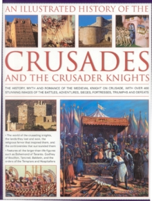 An Illustrated History of the Crusades and Crusader Knights : The History, Myth and Romance of the Medieval Knight on Crusade, Hardback Book