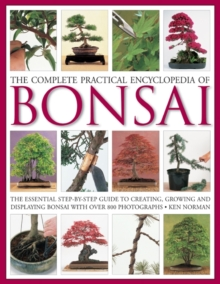 The Complete Practical Encyclopedia of Bonsai : The Essential Step-by-step Guide to Creating, Growing, and Displaying Bonsai, Hardback Book