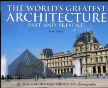 The World's Greatest Architecture - Past and Present : An Illustrated Celebration with Over 600 Photographs, Hardback Book