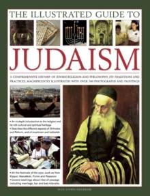 The Illustrated Guide to Judaism : A Comprehensive History of Jewish Religion and Philosophy, Its Traditions and Practices, Magnificently Illustrated with Over 500 Photographs and Paintings, Hardback Book