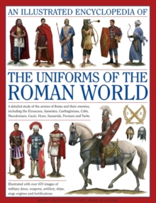 An Illustrated Encyclopedia of the Uniforms of the Roman World : A Detailed Study of the Armies of Rome and Their Enemies, Including the Etruscans, Samnites, Carthaginians, Celts, Macedonians, Gauls,, Hardback Book