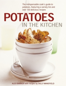 Potatoes in the Kitchen : The Indispensable Cook's Guide to Potatoes, Featuring a Variety List and Over 150 Delicious Recipes, Hardback Book