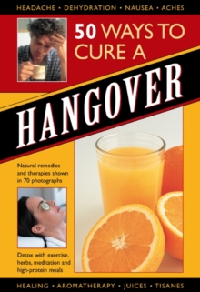 50 Ways to Cure a Hangover : Natural Remedies and Therapies Shown in 70 Photographs, Hardback Book