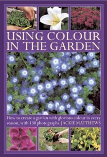 Using Colour in the Garden : How to Create a Garden with Glorious Colour in Every Season, with 130 Photographs, Hardback Book