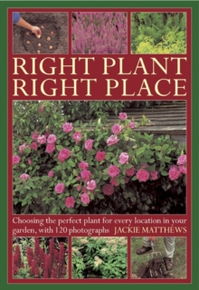 Right Plant Right Place : Choosing the Perfect Plant for Every Location in Your Garden, with 120 Photographs, Hardback Book