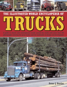 The Illustrated World Encyclopedia of Trucks : A Guide to Classic and Contemporary Trucks Around the World, with More Than 700 Photographs Covering the Great Makes and the Landmarks in Design and Deve, Hardback Book