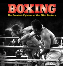 Boxing: The Greatest Fighters of the 20th Century : A Complete Guide to the Top Names in Boxing, Shown in Over 200 Dynamic Photographs, Hardback Book