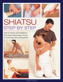 Shiatsu: Step by Step : How to Unlock and Rebalance the Body's Vital Energy, Shown in More Than 300 Photographs, Hardback Book