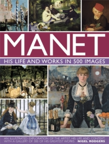 Manet: His Life and Work in 500 Images : An Illustrated Exploration of the Artist, His Life and Context, with a Gallery of 300 of His Greatest Works, Hardback Book