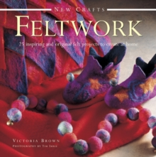 New Crafts: Feltwork : 25 Inspriring and Original Felt Projects to Create at Home, Hardback Book