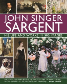 John Singer Sargent: His Life and Works in 500 Images : An illustrated exploration of the artist, his life and context, with a gallery of 300 paintings and drawings, Hardback Book