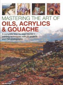 Mastering the Art of Oils, Acrylics & Gouache : A complete step-by-step course in painting techniques, with 25 projects and 750 photographs, Hardback Book