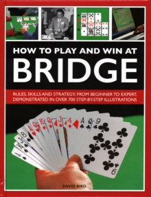 How to Play and Win at Bridge : Rules, skills and strategy, from beginner to expert, demonstrated in over 700 step-by-step illustrations, Hardback Book