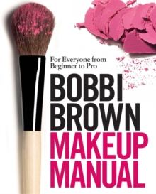 Bobbi Brown Makeup Manual : For Everyone from Beginner to Pro, Hardback Book