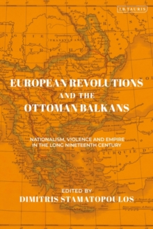 European Revolutions and the Ottoman Balkans : Nationalism, Violence and Empire in the Long Nineteenth-Century, EPUB eBook