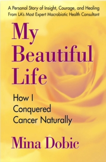 My Beautiful Life : How I Conquered Cancer Naturally, Paperback / softback Book