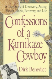 Confessions of a Kamikaze Cowboy : A True Story of Discovery Acting Health Illness Recovery and Life, Paperback Book