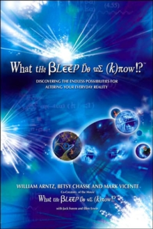 What the Bleep Do We Know? : Discovering the Endless Possibilities for Altering Your Everyday Reality, Paperback / softback Book