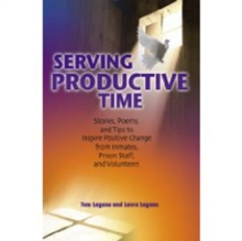 Serving Productive Time : Stories, Poems, and Tips to Inspire Positive Change from Inmates, Prison Staff, and Volunteers, Paperback Book