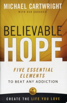Believable Hope : The 5 Essential Elements to Beat Any Addiction, Paperback Book
