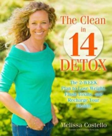 The Clean in 14 Days Detox : Melt Fat, Flush Toxins, and Re-Energize Your Body and Life, Paperback Book