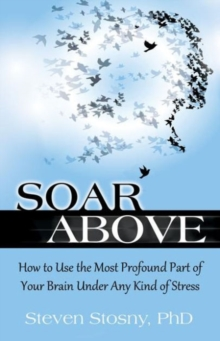 Soar Above : How to Use the Most Profound Part of Your Brain Under Any Kind of Stress, Paperback Book