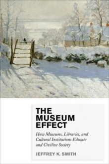 The Museum Effect : How Museums, Libraries, and Cultural Institutions Educate and Civilize Society, Paperback Book
