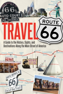 Travel Route 66 : A Guide to the History, Sights, and Destinations Along the Main Street of America, Paperback Book