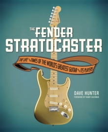 The Fender Stratocaster : The Life & Times of the World's Greatest Guitar & Its Players, Hardback Book