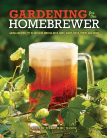Gardening for the Homebrewer : Plants for Making Beer, Wine, Gruit, Cider, Perry, and More, Paperback Book