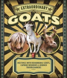 Extraordinary Goats : Meetings with Remarkable Goats, Caprine Wonders & Horned Troublemakers, Hardback Book