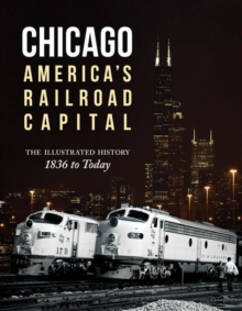 Chicago: America's Railroad Capital : The Illustrated History, 1836 to Today, Hardback Book