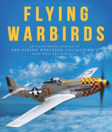 Flying Warbirds : An Illustrated Profile of the Flying Heritage Collection's Rare WWII-Era Aircraft, Hardback Book