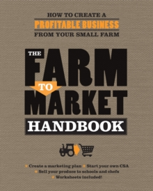 The Farm to Market Handbook : How to Create a Profitable Business from Your Small Farm, Paperback Book