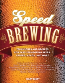 Speed Brewing : Techniques and Recipes for Fast-Fermenting Beers, Ciders, Meads, and More, Paperback Book