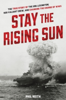 Stay the Rising Sun : The True Story of USS Lexington, Her Valiant Crew, and Changing the Course of World War II, Hardback Book