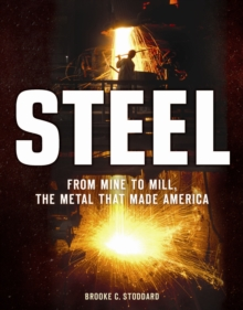 Steel : From Mine to Mill, the Metal That Made America, Hardback Book