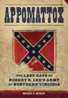 Appomattox : The Last Days of Robert E. Lee's Army of Northern Virginia, Hardback Book