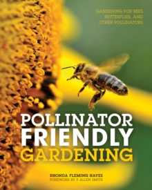 Pollinator Friendly Gardening : Gardening for Bees, Butterflies, and Other Pollinators, Paperback Book